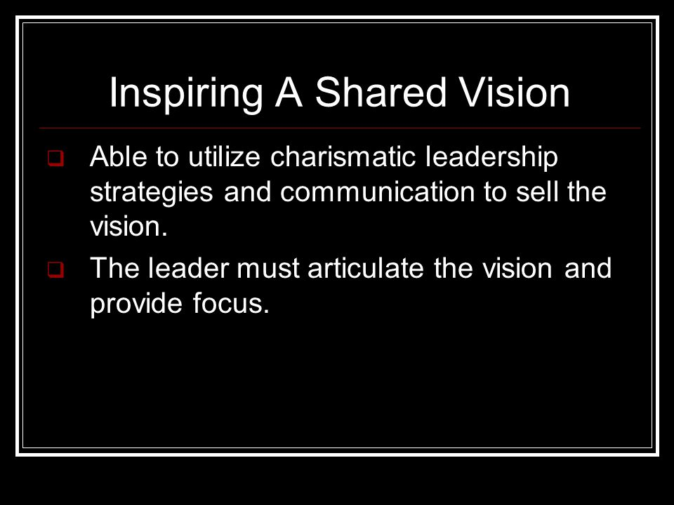 Inspiring A Shared Vision  Able to utilize charismatic leadership strategies and communication to sell the vision.
