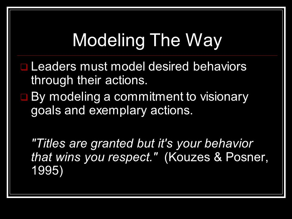 Modeling The Way  Leaders must model desired behaviors through their actions.