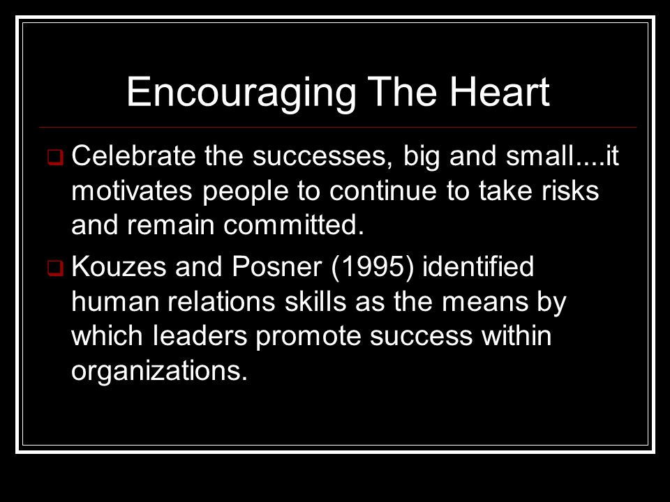 Encouraging The Heart  Celebrate the successes, big and small....it motivates people to continue to take risks and remain committed.