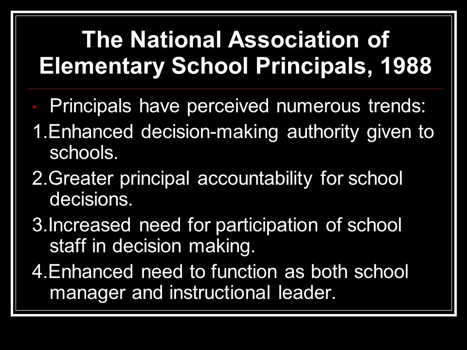 The National Association of Elementary School Principals, 1988 Principals have perceived numerous trends: 1.Enhanced decision-making authority given to schools.