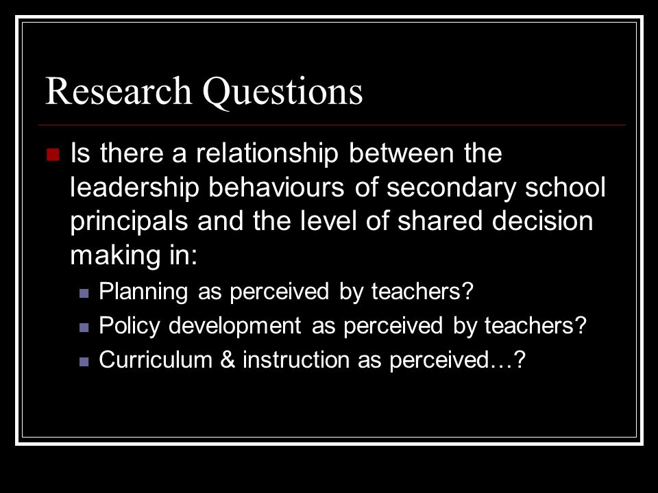 Research Questions Is there a relationship between the leadership behaviours of secondary school principals and the level of shared decision making in: Planning as perceived by teachers.