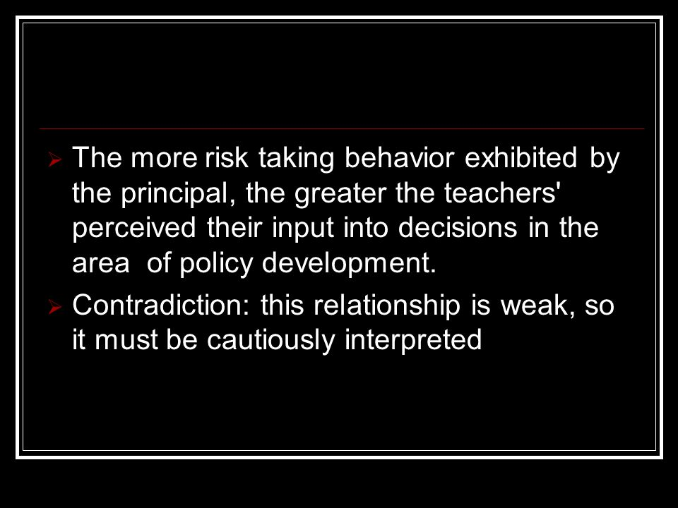  The more risk taking behavior exhibited by the principal, the greater the teachers perceived their input into decisions in the area of policy development.