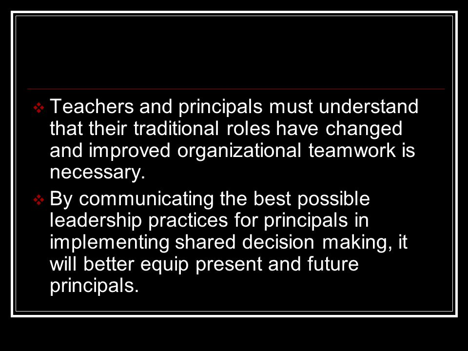  Teachers and principals must understand that their traditional roles have changed and improved organizational teamwork is necessary.