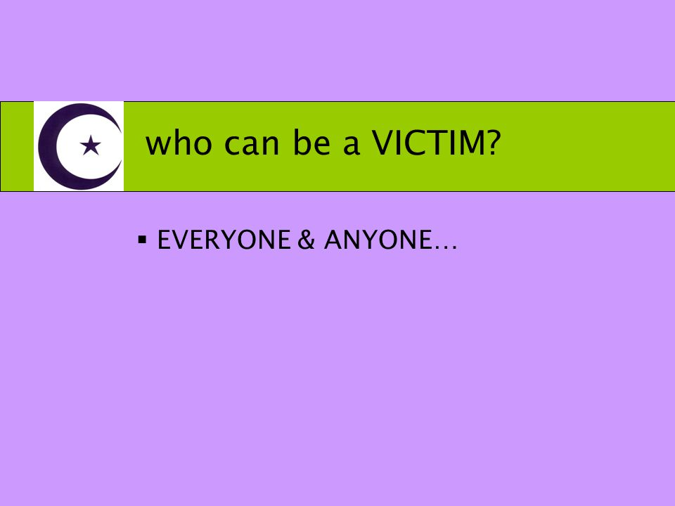 who can be a VICTIM  EVERYONE & ANYONE…