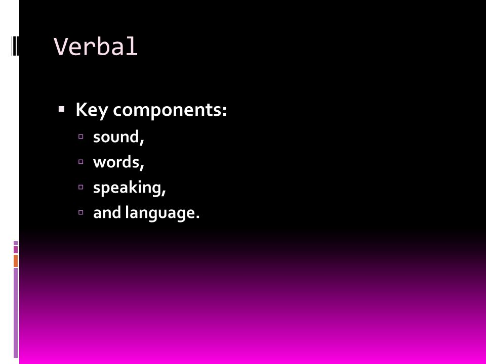 Verbal  Key components:  sound,  words,  speaking,  and language.