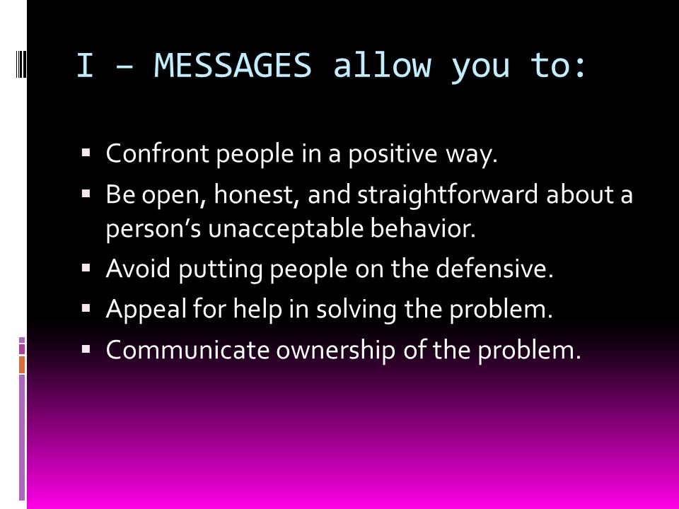 I – MESSAGES allow you to:  Confront people in a positive way.