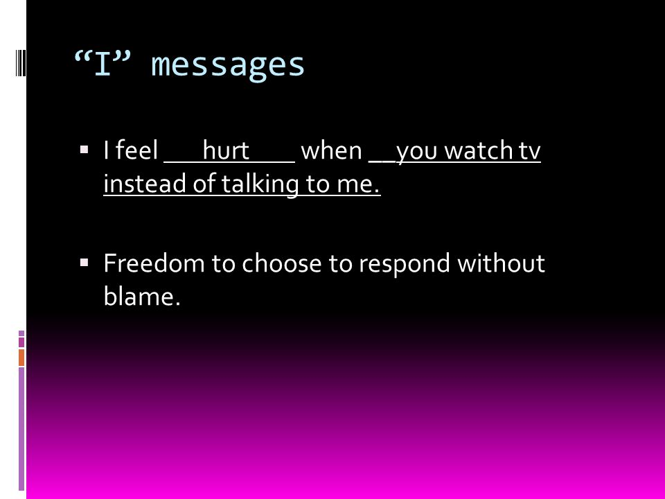 I messages  I feel hurt when __you watch tv instead of talking to me.