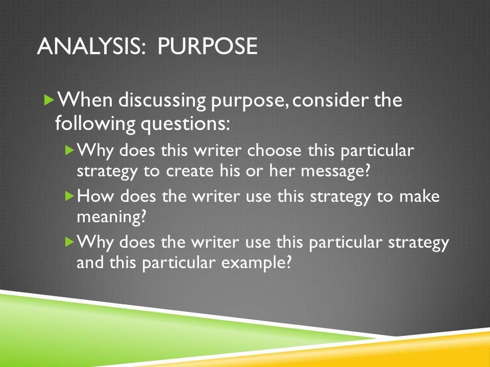 ANALYSIS: PURPOSE  When discussing purpose, consider the following questions:  Why does this writer choose this particular strategy to create his or her message.