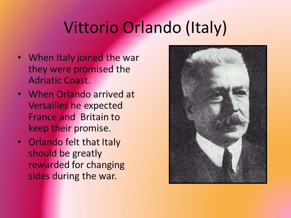 Vittorio Orlando (Italy) When Italy joined the war they were promised the Adriatic Coast.