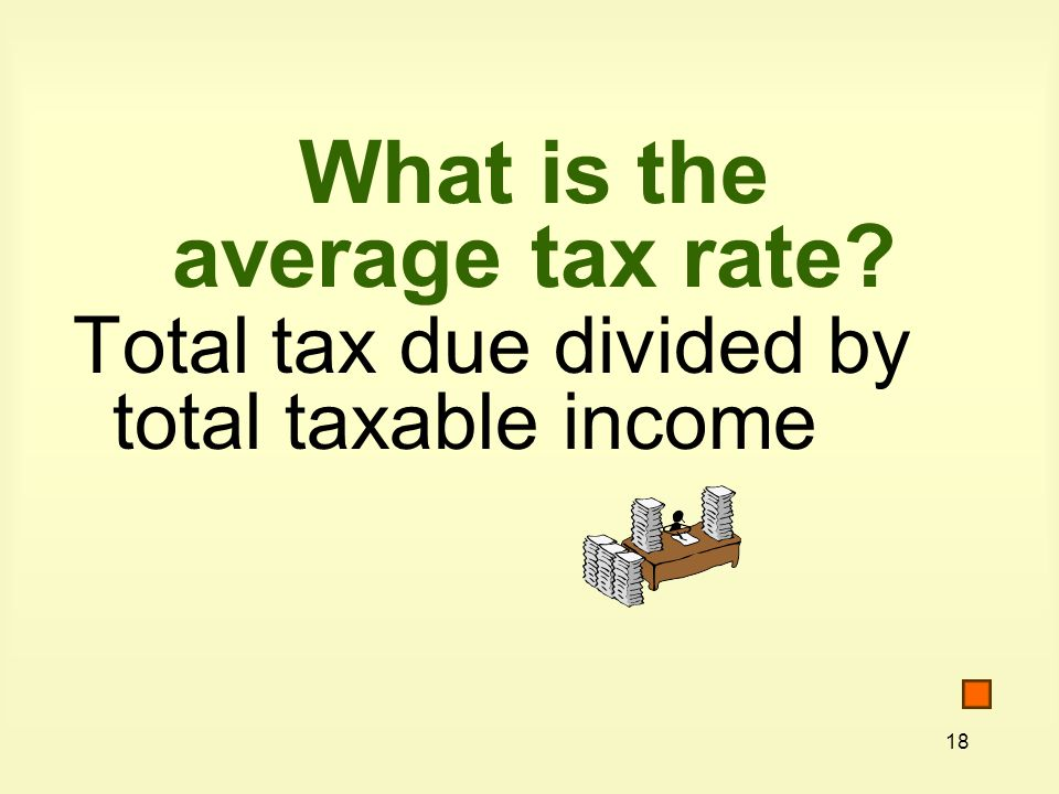 18 What is the average tax rate Total tax due divided by total taxable income