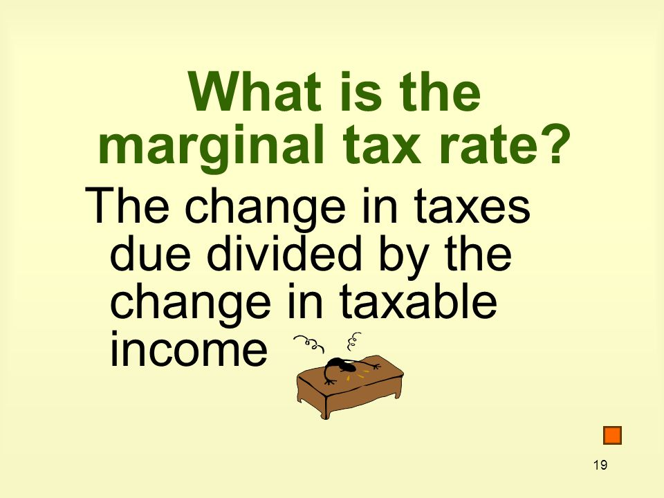 19 What is the marginal tax rate The change in taxes due divided by the change in taxable income