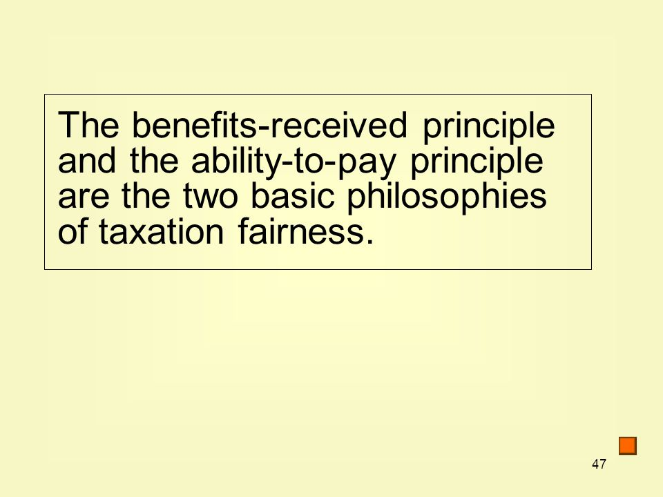 47 The benefits-received principle and the ability-to-pay principle are the two basic philosophies of taxation fairness.