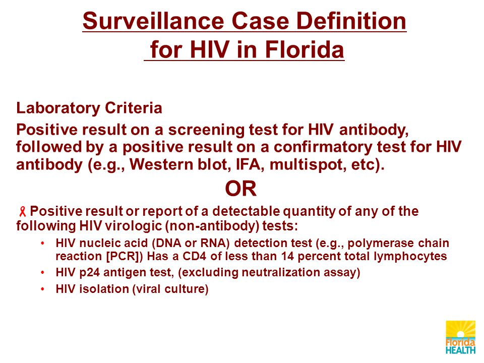 Surveillance Case Definition for HIV in Florida Laboratory Criteria Positive result on a screening test for HIV antibody, followed by a positive result on a confirmatory test for HIV antibody (e.g., Western blot, IFA, multispot, etc).