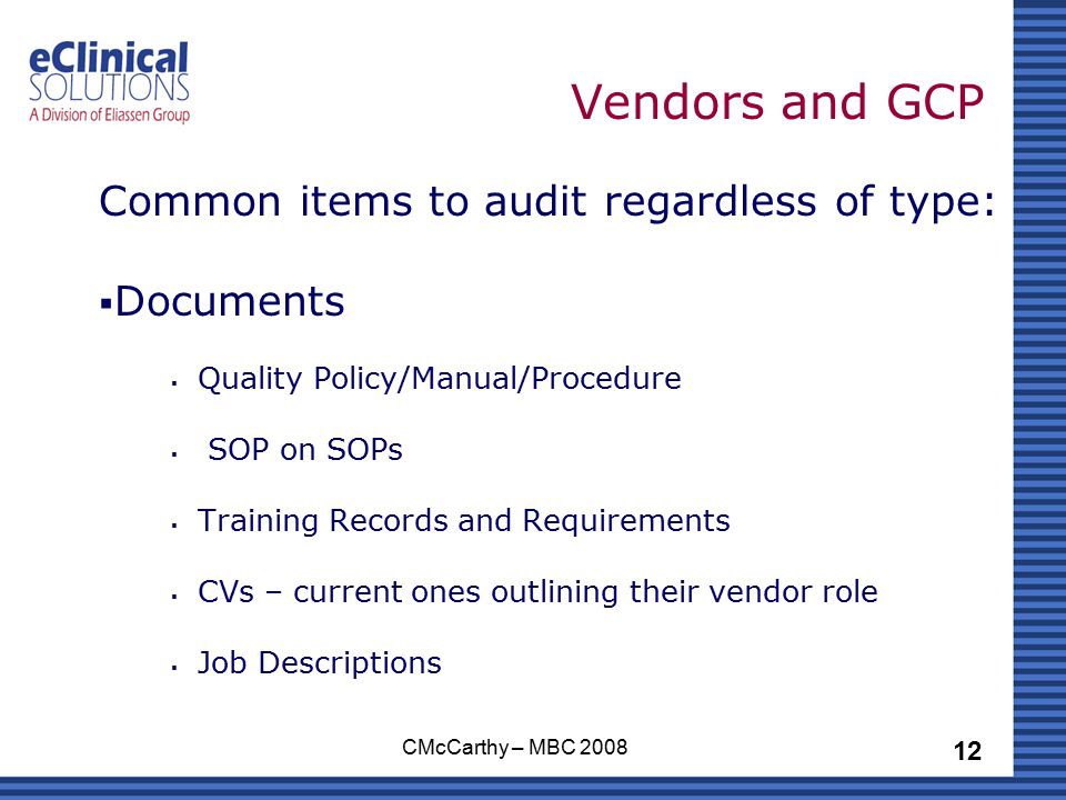 12 CMcCarthy – MBC 2008 Vendors and GCP Common items to audit regardless of type:  Documents  Quality Policy/Manual/Procedure  SOP on SOPs  Training Records and Requirements  CVs – current ones outlining their vendor role  Job Descriptions