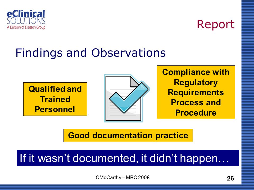 26 CMcCarthy – MBC 2008 Report Findings and Observations If it wasn't documented, it didn't happen… Compliance with Regulatory Requirements Process and Procedure Qualified and Trained Personnel Good documentation practice