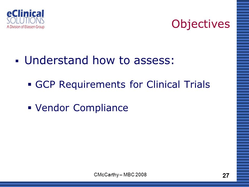 27 CMcCarthy – MBC 2008 Objectives  Understand how to assess:  GCP Requirements for Clinical Trials  Vendor Compliance