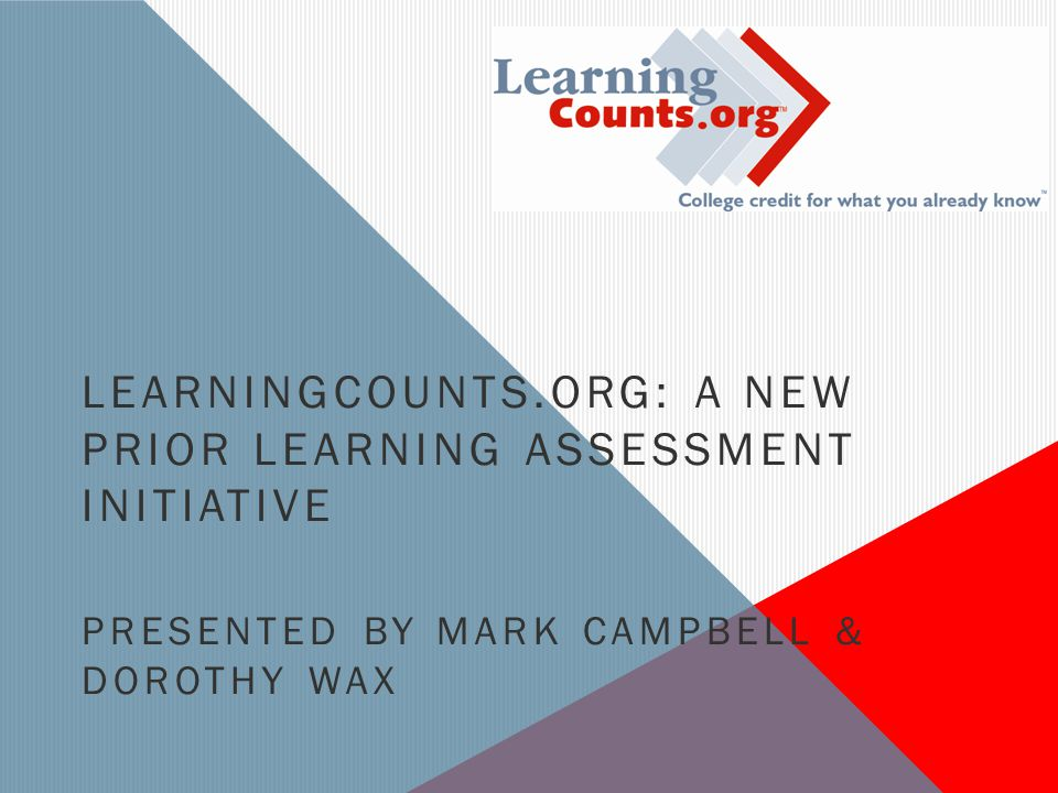 LEARNINGCOUNTS.ORG: A NEW PRIOR LEARNING ASSESSMENT INITIATIVE PRESENTED BY MARK CAMPBELL & DOROTHY WAX