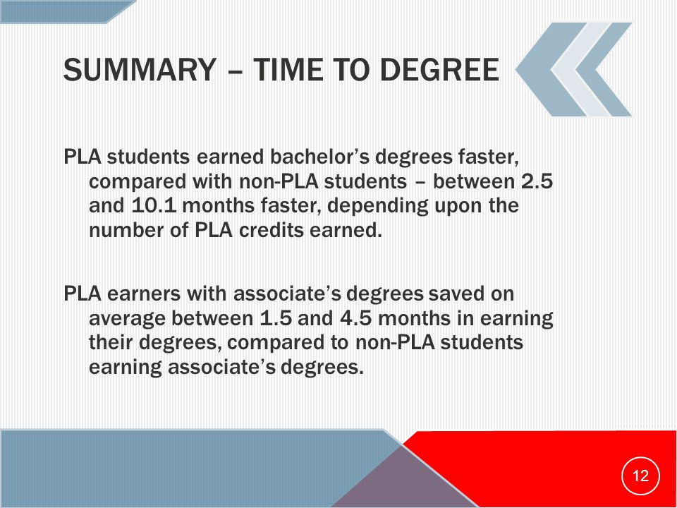 SUMMARY – TIME TO DEGREE PLA students earned bachelor's degrees faster, compared with non-PLA students – between 2.5 and 10.1 months faster, depending upon the number of PLA credits earned.