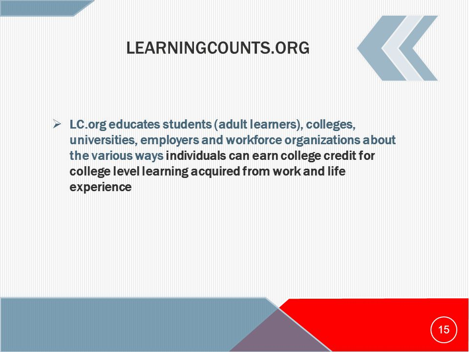 LEARNINGCOUNTS.ORG  LC.org educates students (adult learners), colleges, universities, employers and workforce organizations about the various ways individuals can earn college credit for college level learning acquired from work and life experience 15