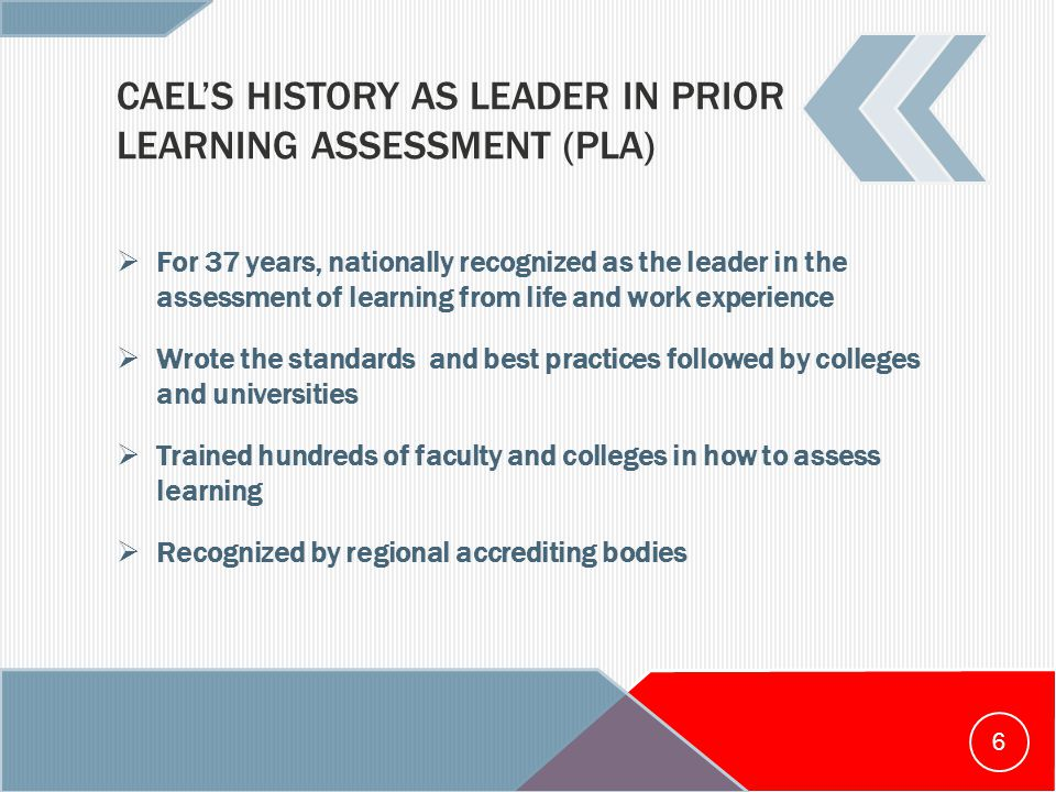 CAEL'S HISTORY AS LEADER IN PRIOR LEARNING ASSESSMENT (PLA)  For 37 years, nationally recognized as the leader in the assessment of learning from life and work experience  Wrote the standards and best practices followed by colleges and universities  Trained hundreds of faculty and colleges in how to assess learning  Recognized by regional accrediting bodies 6