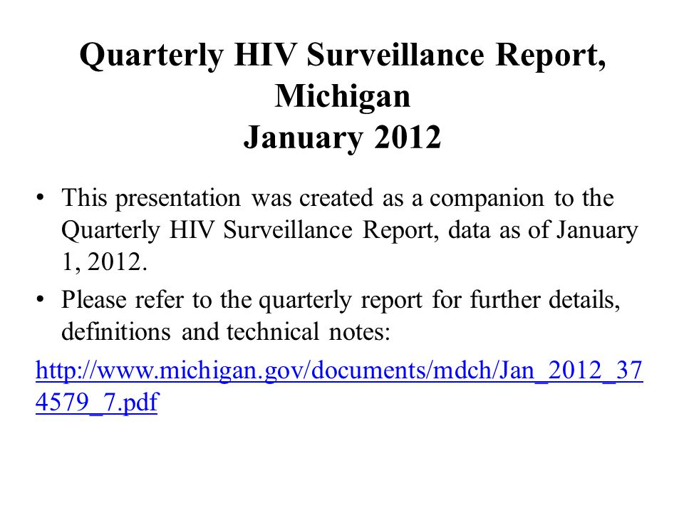 Quarterly HIV Surveillance Report, Michigan January 2012 This presentation was created as a companion to the Quarterly HIV Surveillance Report, data as of January 1, 2012.