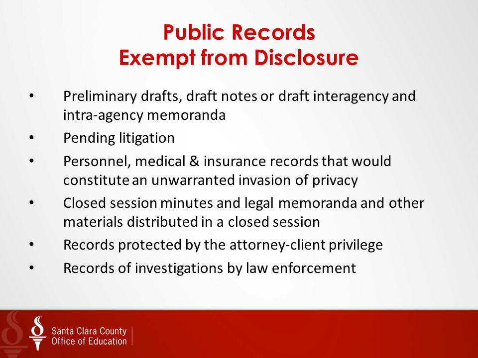 Public Records Exempt from Disclosure Preliminary drafts, draft notes or draft interagency and intra-agency memoranda Pending litigation Personnel, medical & insurance records that would constitute an unwarranted invasion of privacy Closed session minutes and legal memoranda and other materials distributed in a closed session Records protected by the attorney-client privilege Records of investigations by law enforcement