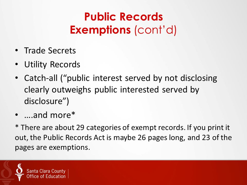 Public Records Exemptions (cont'd) Trade Secrets Utility Records Catch-all ( public interest served by not disclosing clearly outweighs public interested served by disclosure ) ….and more* * There are about 29 categories of exempt records.