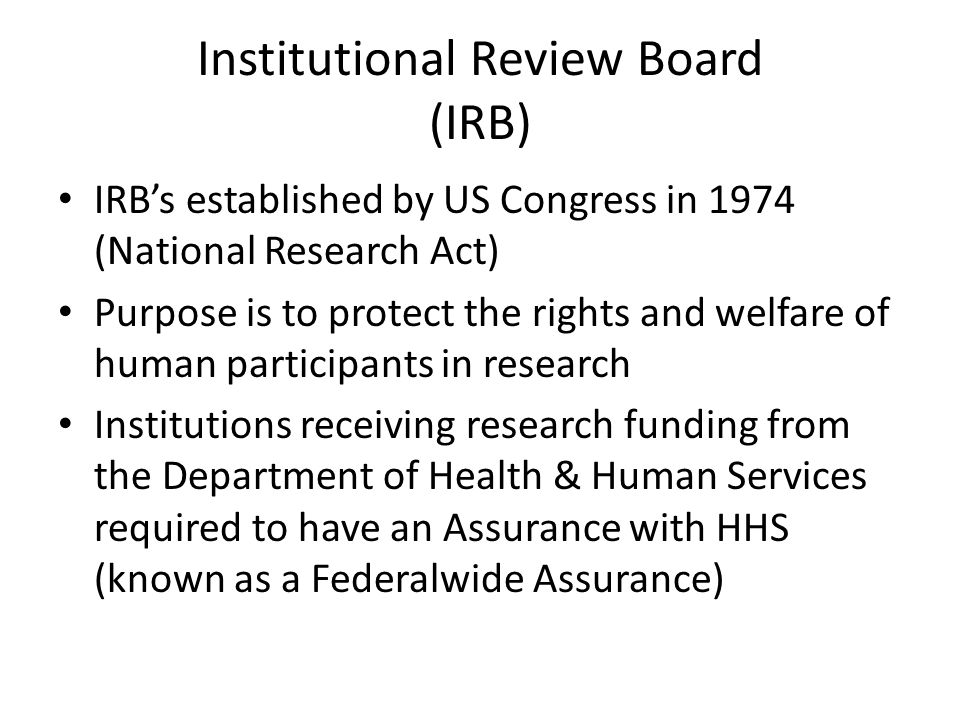 Institutional Review Board (IRB) IRB's established by US Congress in 1974 (National Research Act) Purpose is to protect the rights and welfare of human participants in research Institutions receiving research funding from the Department of Health & Human Services required to have an Assurance with HHS (known as a Federalwide Assurance)