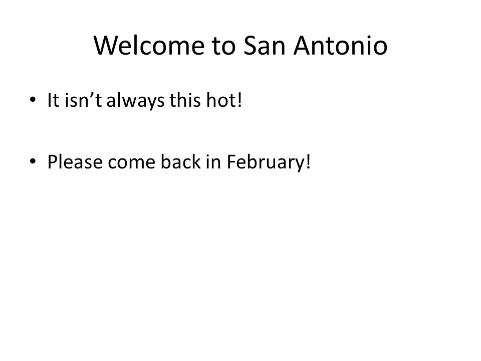Welcome to San Antonio It isn't always this hot! Please come back in February!