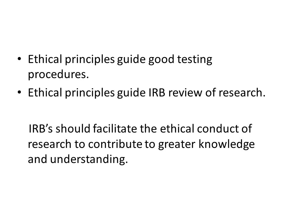 Ethical principles guide good testing procedures. Ethical principles guide IRB review of research.