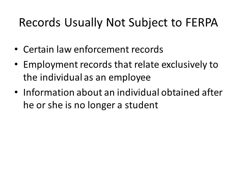 Records Usually Not Subject to FERPA Certain law enforcement records Employment records that relate exclusively to the individual as an employee Information about an individual obtained after he or she is no longer a student