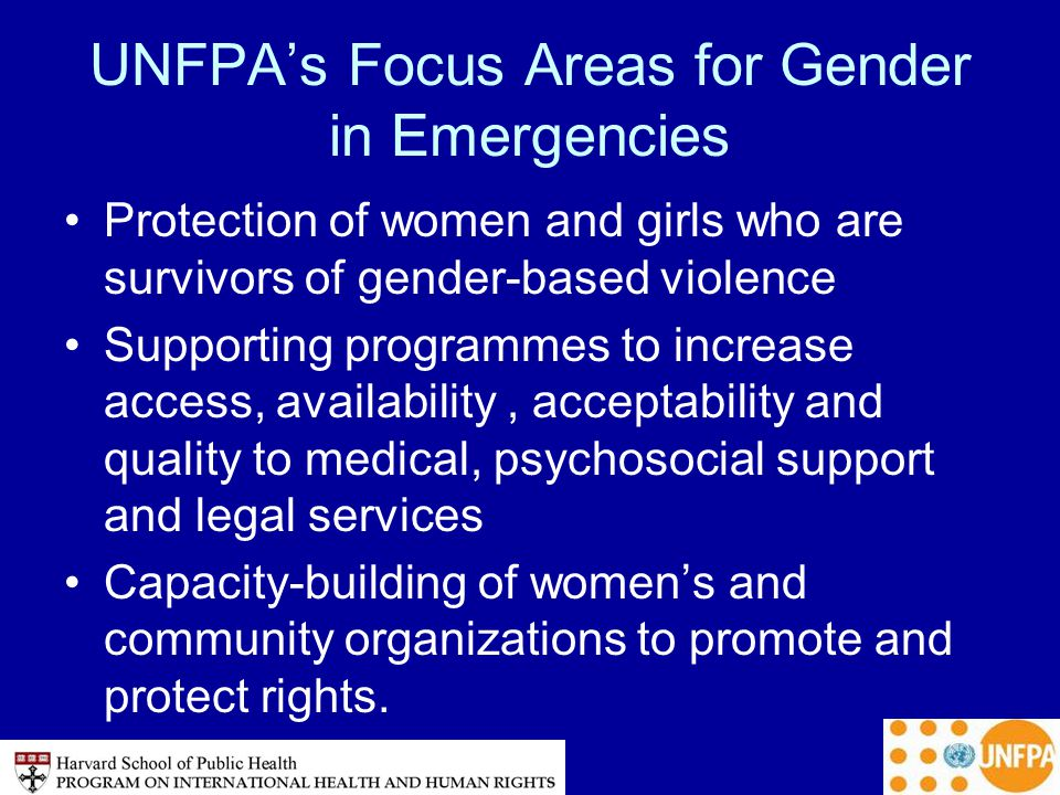 UNFPA's Focus Areas for Gender in Emergencies Protection of women and girls who are survivors of gender-based violence Supporting programmes to increase access, availability, acceptability and quality to medical, psychosocial support and legal services Capacity-building of women's and community organizations to promote and protect rights.