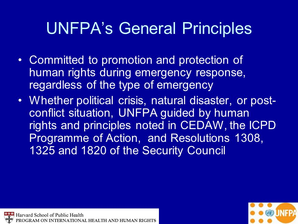 UNFPA's General Principles Committed to promotion and protection of human rights during emergency response, regardless of the type of emergency Whether political crisis, natural disaster, or post- conflict situation, UNFPA guided by human rights and principles noted in CEDAW, the ICPD Programme of Action, and Resolutions 1308, 1325 and 1820 of the Security Council