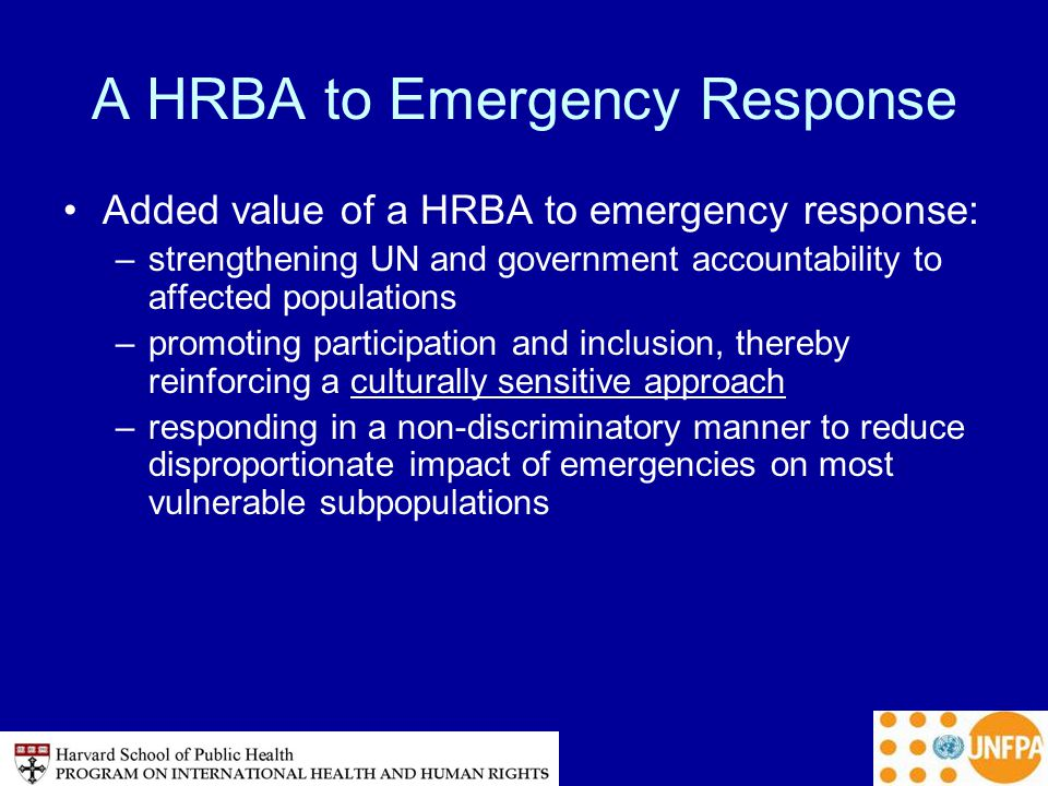 A HRBA to Emergency Response Added value of a HRBA to emergency response: –strengthening UN and government accountability to affected populations –promoting participation and inclusion, thereby reinforcing a culturally sensitive approach –responding in a non-discriminatory manner to reduce disproportionate impact of emergencies on most vulnerable subpopulations