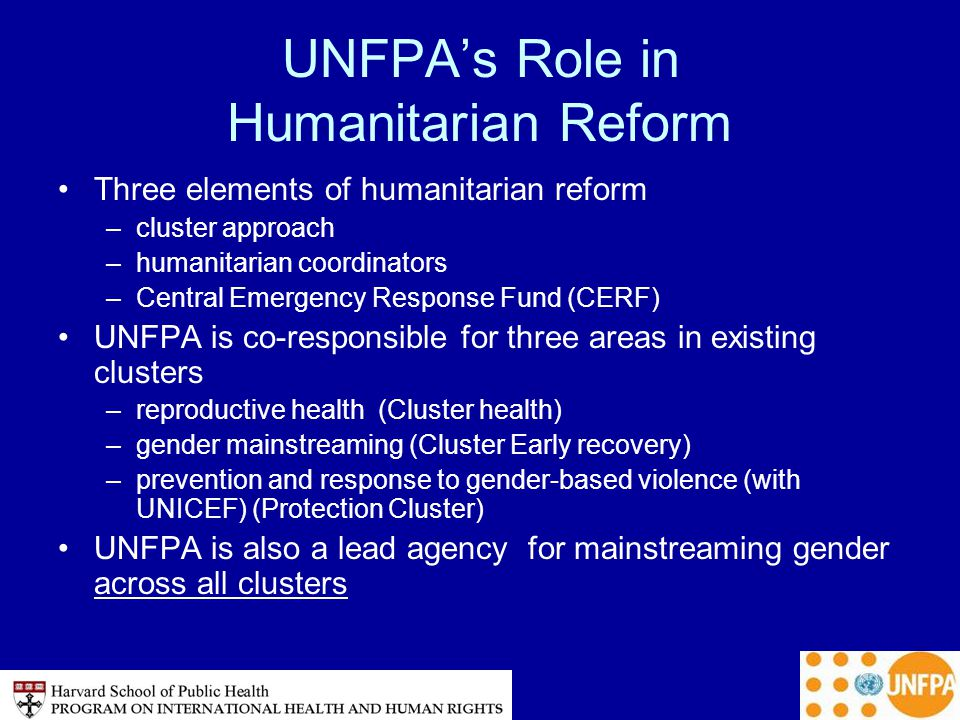 UNFPA's Role in Humanitarian Reform Three elements of humanitarian reform –cluster approach –humanitarian coordinators –Central Emergency Response Fund (CERF) UNFPA is co-responsible for three areas in existing clusters –reproductive health (Cluster health) –gender mainstreaming (Cluster Early recovery) –prevention and response to gender-based violence (with UNICEF) (Protection Cluster) UNFPA is also a lead agency for mainstreaming gender across all clusters