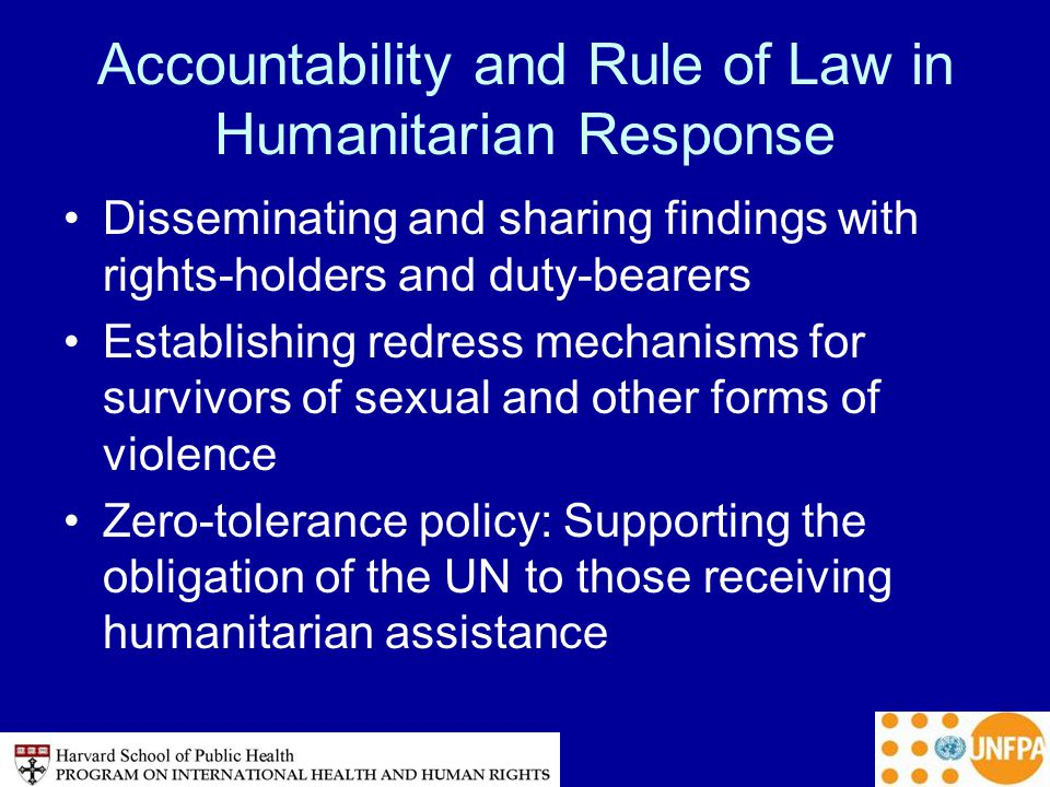 Accountability and Rule of Law in Humanitarian Response Disseminating and sharing findings with rights-holders and duty-bearers Establishing redress mechanisms for survivors of sexual and other forms of violence Zero-tolerance policy: Supporting the obligation of the UN to those receiving humanitarian assistance