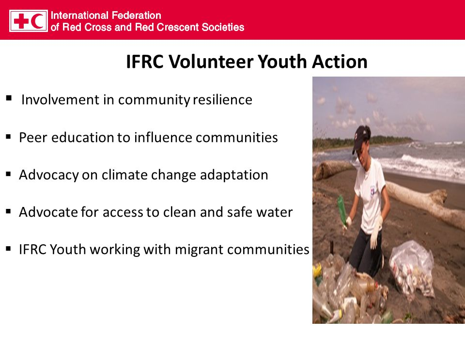 IFRC Volunteer Youth Action  Involvement in community resilience  Peer education to influence communities  Advocacy on climate change adaptation  Advocate for access to clean and safe water  IFRC Youth working with migrant communities