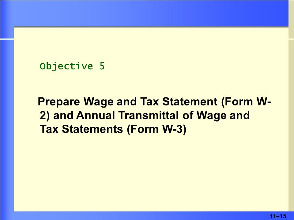 11–15 Objective 5 Prepare Wage and Tax Statement (Form W- 2) and Annual Transmittal of Wage and Tax Statements (Form W-3)