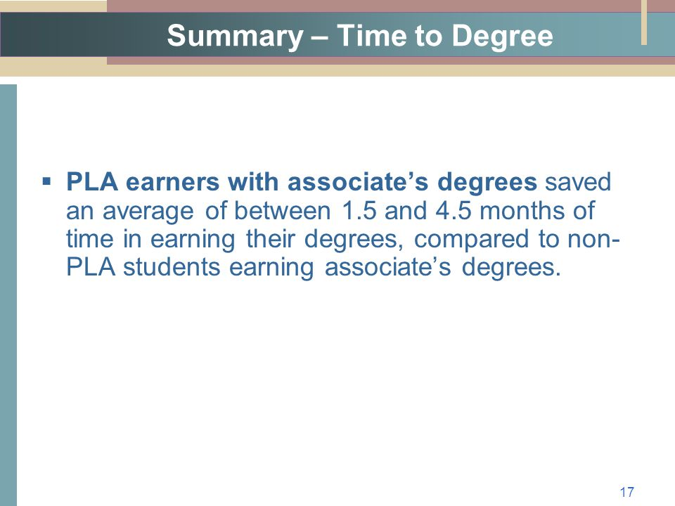 Summary – Time to Degree  PLA earners with associate's degrees saved an average of between 1.5 and 4.5 months of time in earning their degrees, compared to non- PLA students earning associate's degrees.