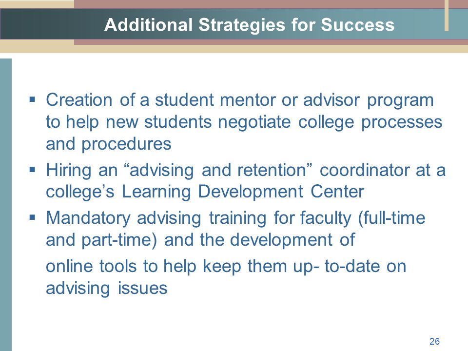 Additional Strategies for Success  Creation of a student mentor or advisor program to help new students negotiate college processes and procedures  Hiring an advising and retention coordinator at a college's Learning Development Center  Mandatory advising training for faculty (full-time and part-time) and the development of online tools to help keep them up- to-date on advising issues 26