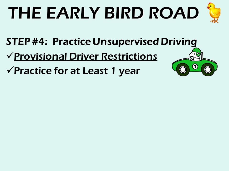 THE EARLY BIRD ROAD STEP #4: Practice Unsupervised Driving Provisional Driver Restrictions Practice for at Least 1 year