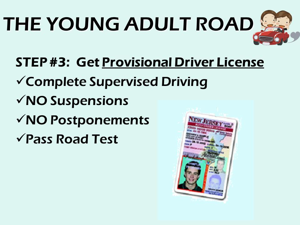 THE YOUNG ADULT ROAD STEP #3: Get Provisional Driver License Complete Supervised Driving NO Suspensions NO Postponements Pass Road Test