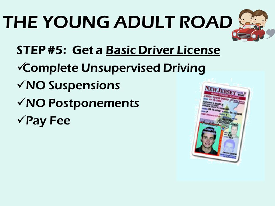 THE YOUNG ADULT ROAD STEP #5: Get a Basic Driver License Complete Unsupervised Driving NO Suspensions NO Postponements Pay Fee