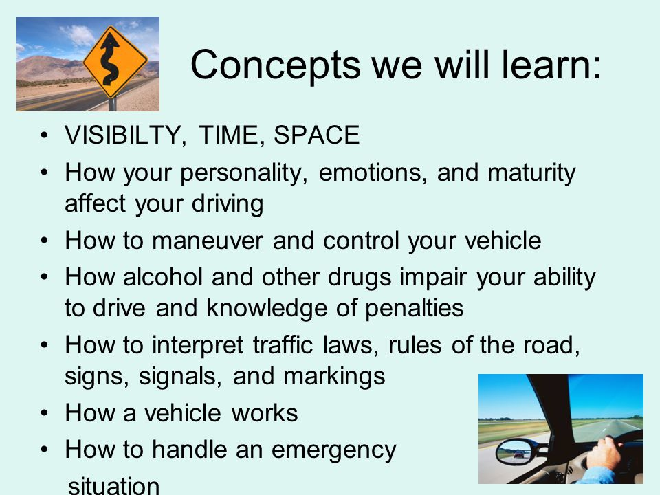 Concepts we will learn: VISIBILTY, TIME, SPACE How your personality, emotions, and maturity affect your driving How to maneuver and control your vehicle How alcohol and other drugs impair your ability to drive and knowledge of penalties How to interpret traffic laws, rules of the road, signs, signals, and markings How a vehicle works How to handle an emergency situation