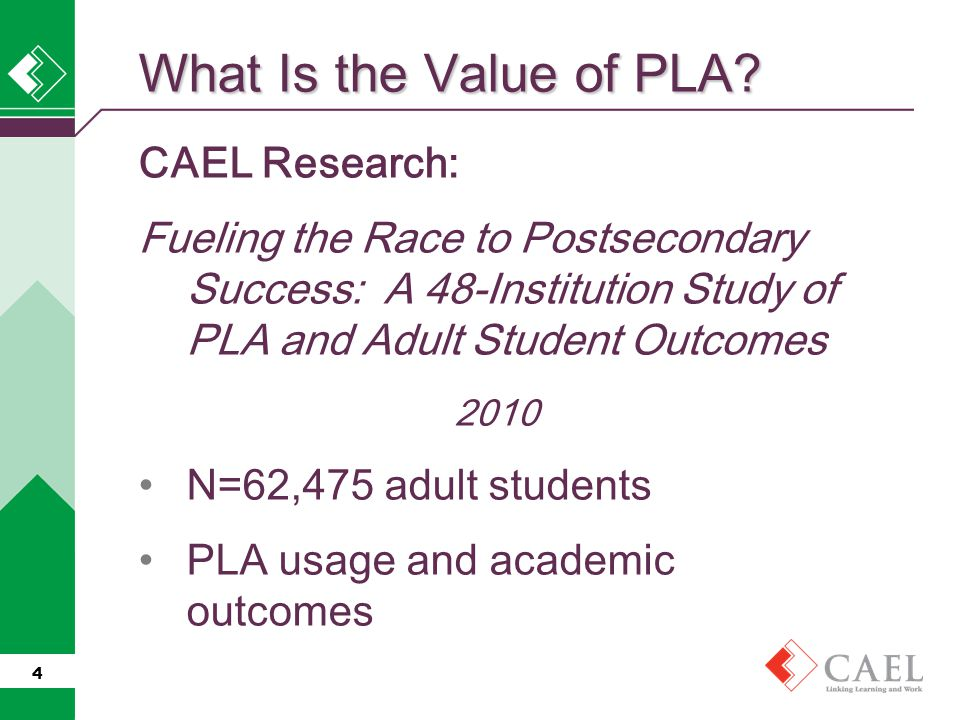 CAEL Research: Fueling the Race to Postsecondary Success: A 48-Institution Study of PLA and Adult Student Outcomes 2010 N=62,475 adult students PLA usage and academic outcomes 4 What Is the Value of PLA