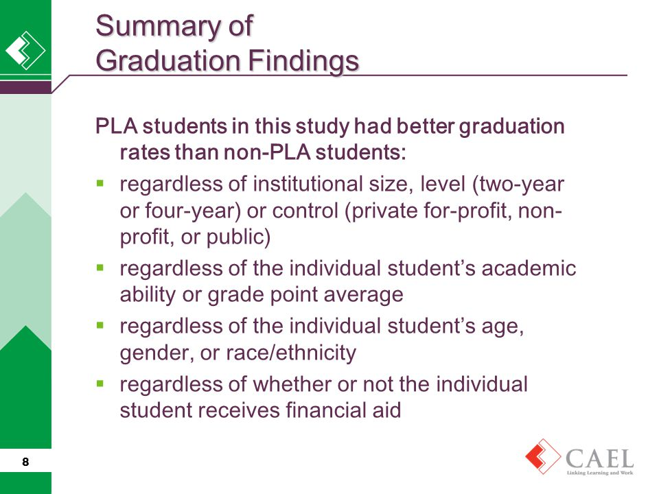 PLA students in this study had better graduation rates than non-PLA students:  regardless of institutional size, level (two-year or four-year) or control (private for-profit, non- profit, or public)  regardless of the individual student's academic ability or grade point average  regardless of the individual student's age, gender, or race/ethnicity  regardless of whether or not the individual student receives financial aid 8 Summary of Graduation Findings