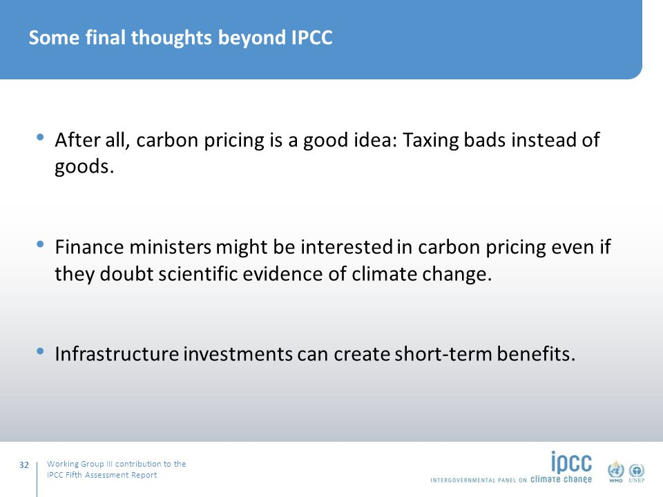 Working Group III contribution to the IPCC Fifth Assessment Report 32 Some final thoughts beyond IPCC After all, carbon pricing is a good idea: Taxing bads instead of goods.