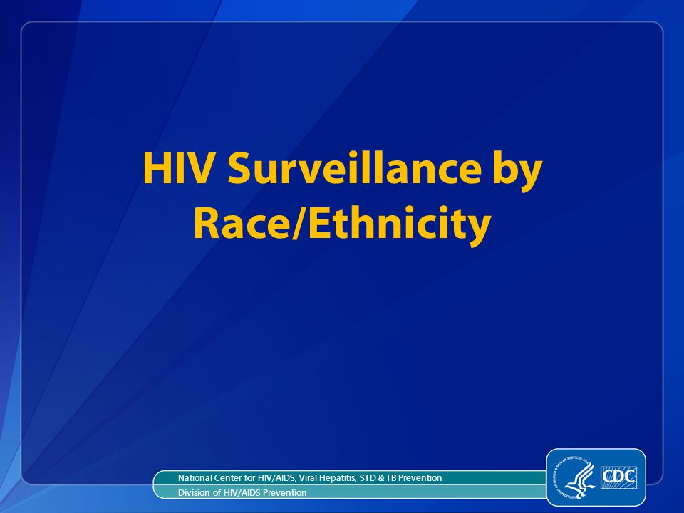 HIV Surveillance by Race/Ethnicity National Center for HIV/AIDS, Viral Hepatitis, STD & TB Prevention Division of HIV/AIDS Prevention