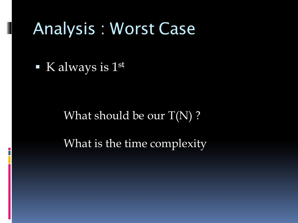Analysis : Worst Case  K always is 1 st What should be our T(N) What is the time complexity