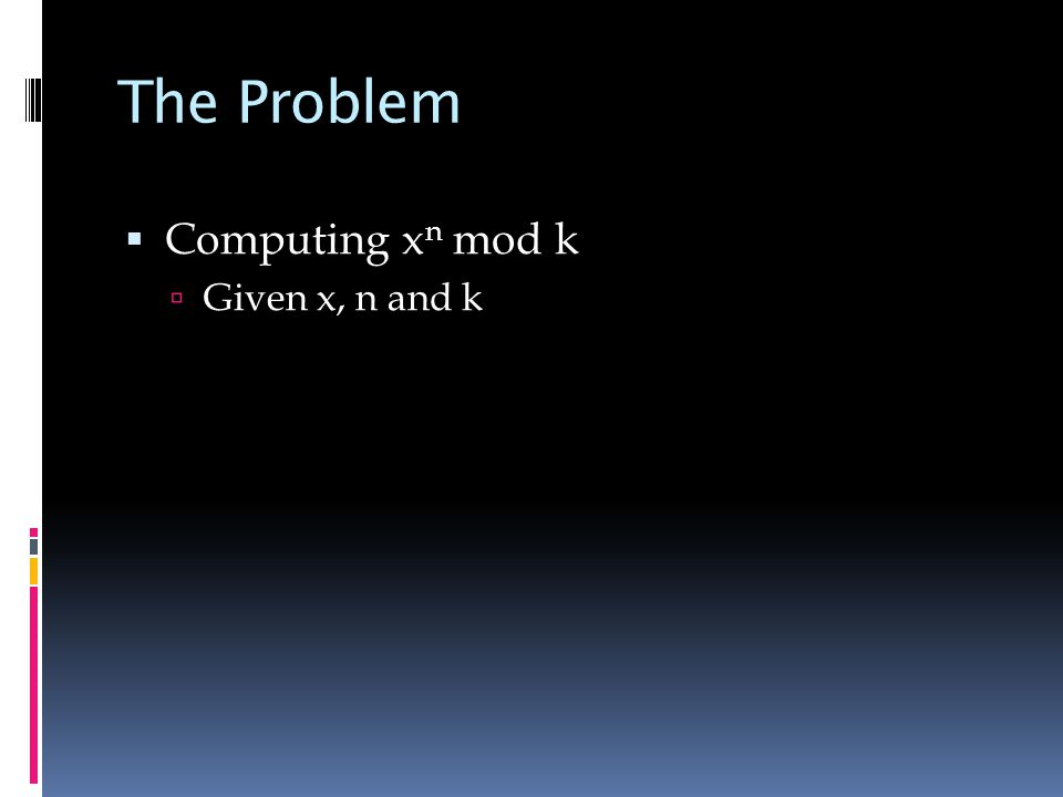 The Problem  Computing x n mod k  Given x, n and k